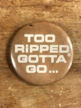 Too Ripped Gotta Go... Pinback メッセージ ビンテージ 缶バッジ 缶バッチ 80年代